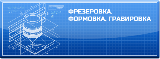 ФРЕЗЕРОВКА, ФОРМОВКА, ГРАВИРОВКА